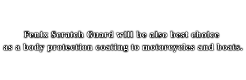 Fenix Scratch Guard will be also best choice as a body protection coating to motorcycles and boats.